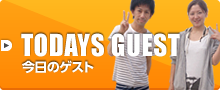 TODAYS GUEST 今日のゲスト